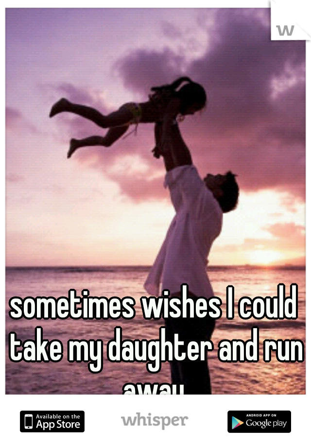sometimes wishes I could take my daughter and run away.