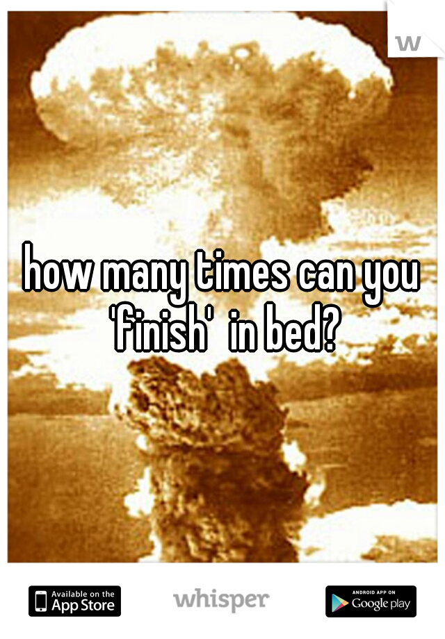how many times can you 'finish'  in bed?