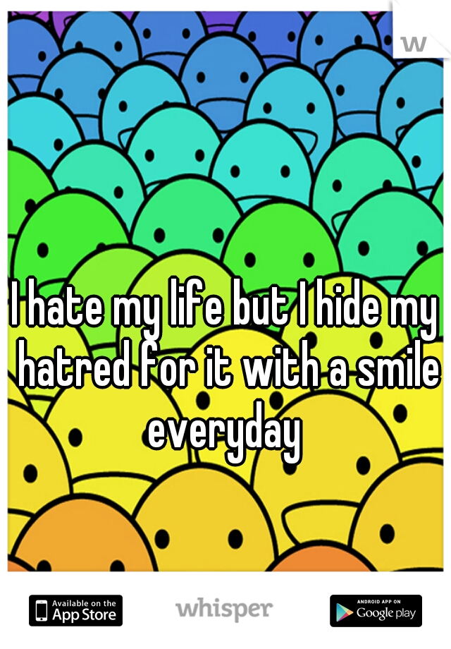 I hate my life but I hide my hatred for it with a smile everyday