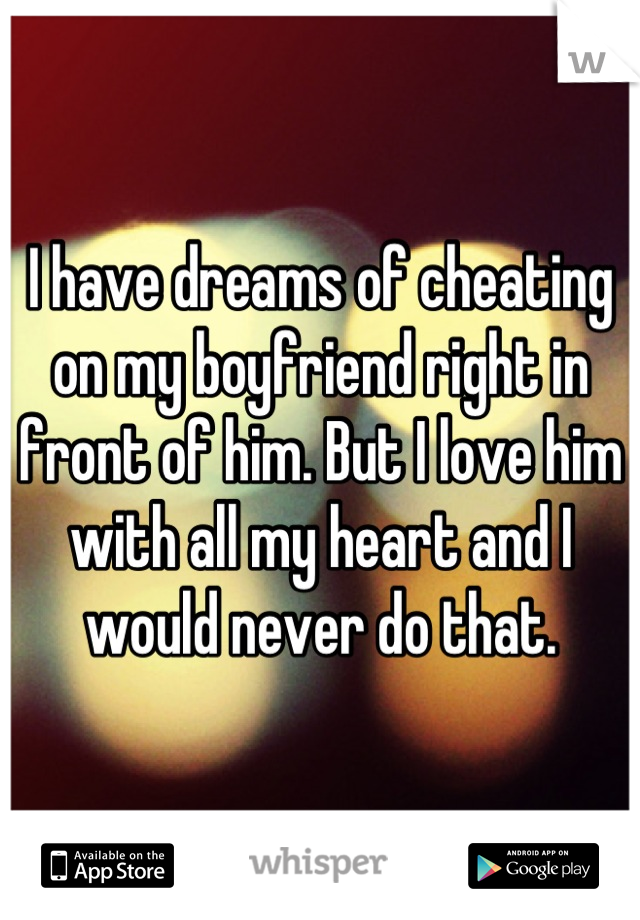 I have dreams of cheating on my boyfriend right in front of him. But I love him with all my heart and I would never do that.