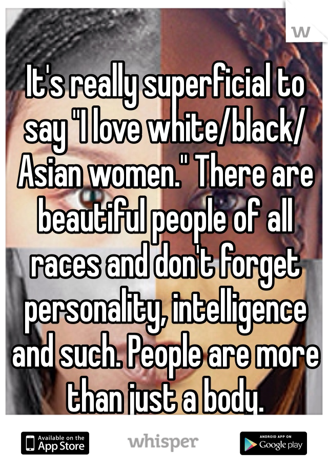 "It's really superficial to say ""I love white/black/Asian women."" There are beautiful people of all races and don't forget personality, intelligence and such. People are more than just a body."