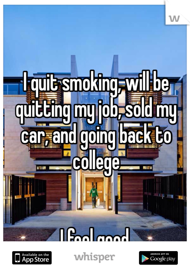 I quit smoking, will be quitting my job, sold my car, and going back to college   I feel good.