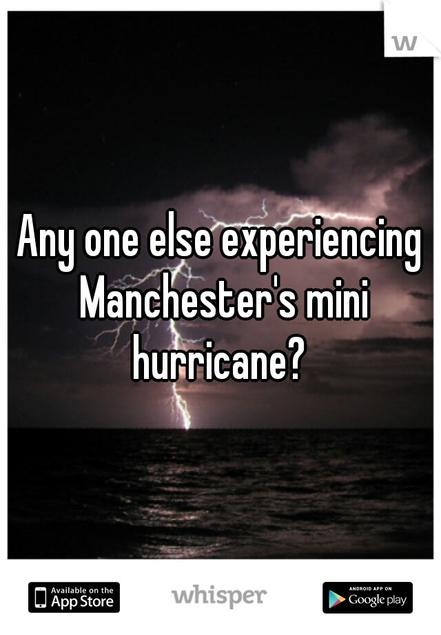 Any one else experiencing Manchester's mini hurricane?