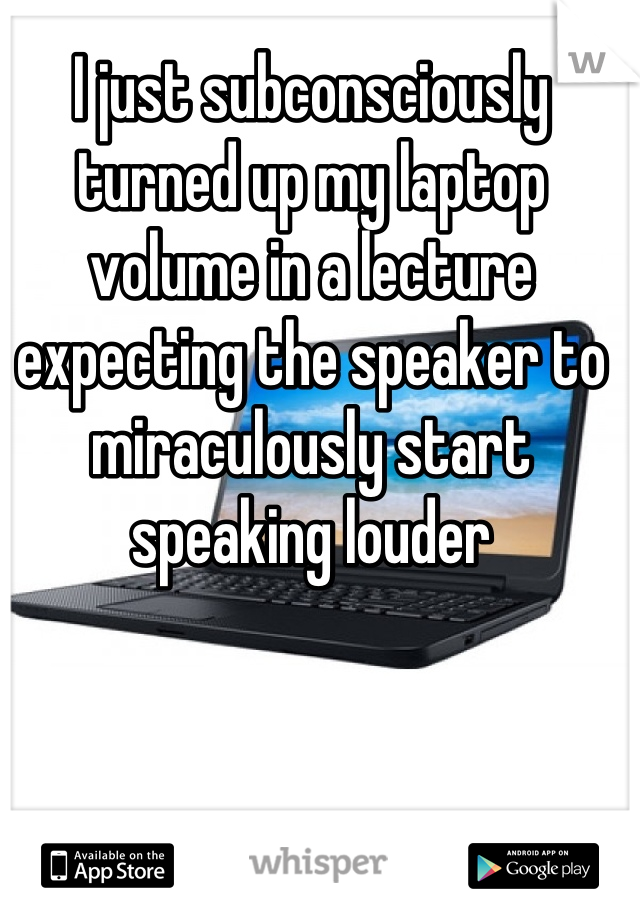 I just subconsciously turned up my laptop volume in a lecture expecting the speaker to miraculously start speaking louder