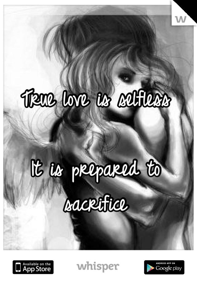 True love is selfless  It is prepared to sacrifice