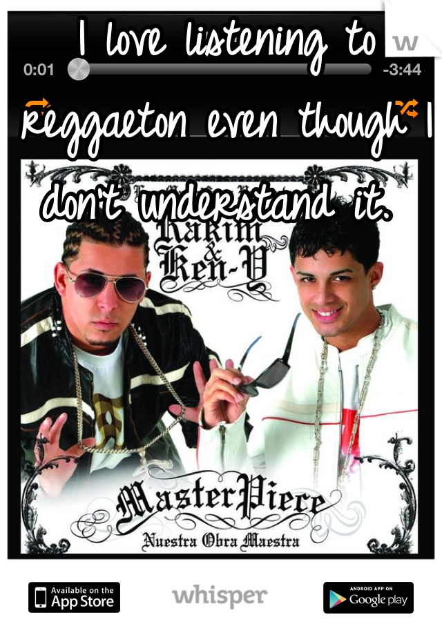 I love listening to reggaeton even though I don't understand it.
