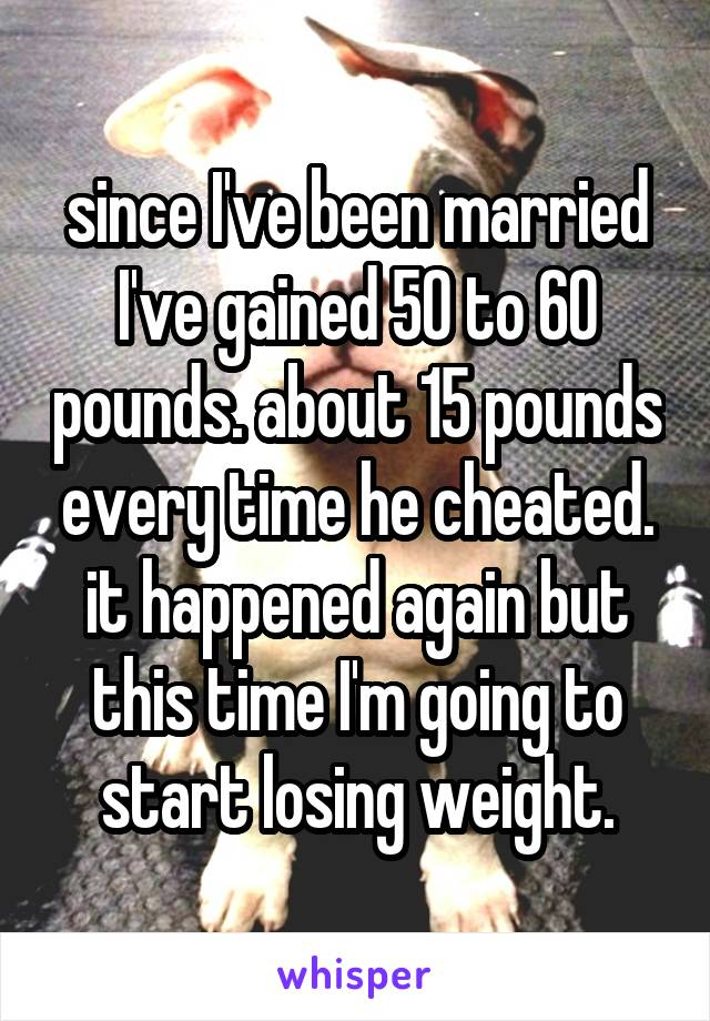 since I've been married I've gained 50 to 60 pounds. about 15 pounds every time he cheated. it happened again but this time I'm going to start losing weight.