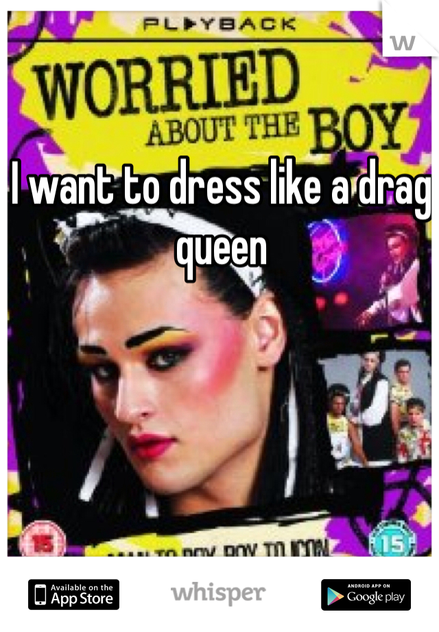 I want to dress like a drag queen