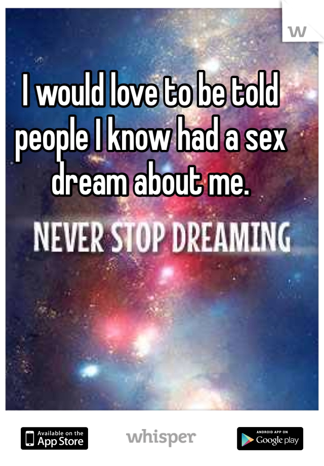 I would love to be told people I know had a sex dream about me.