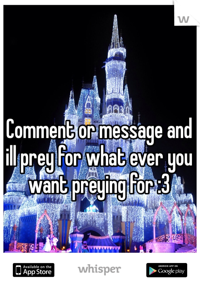 Comment or message and ill prey for what ever you want preying for :3