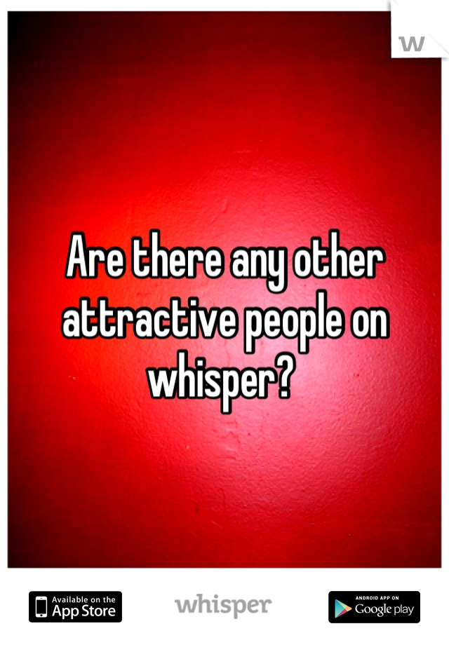 Are there any other attractive people on whisper?
