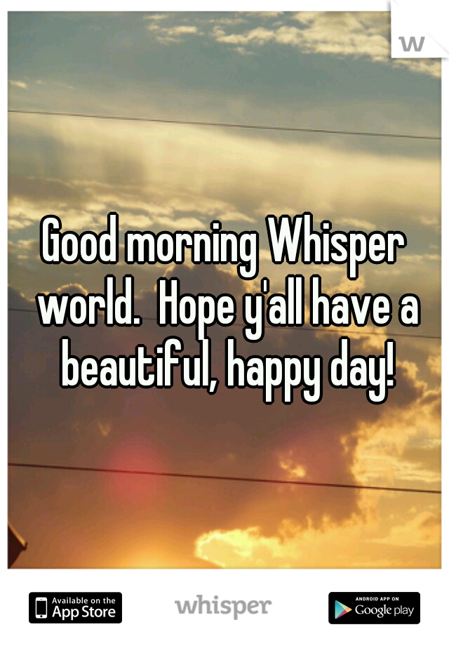 Good morning Whisper world.  Hope y'all have a beautiful, happy day!