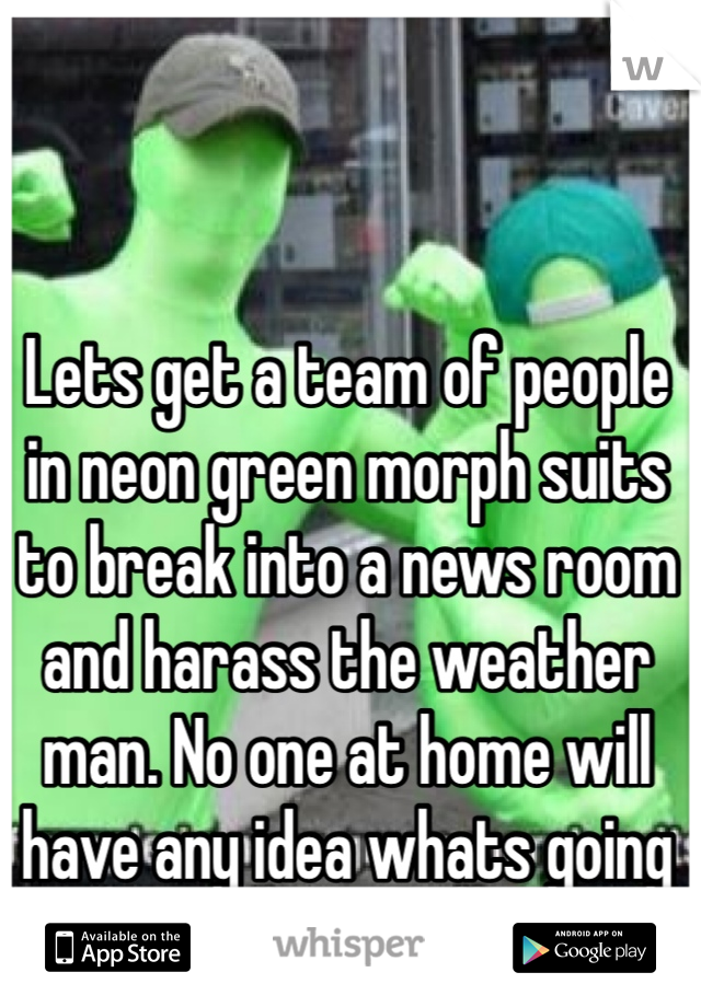 Lets get a team of people in neon green morph suits to break into a news room and harass the weather man. No one at home will have any idea whats going on.