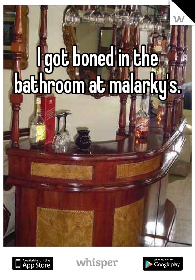 I got boned in the bathroom at malarky's.