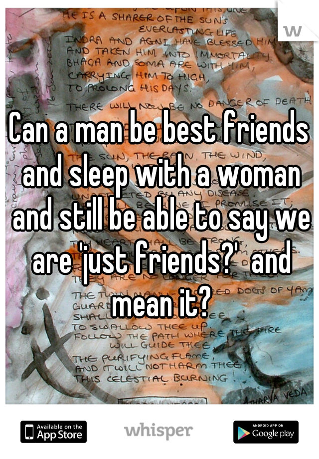Can a man be best friends and sleep with a woman and still be able to say we are 'just friends?'  and mean it?
