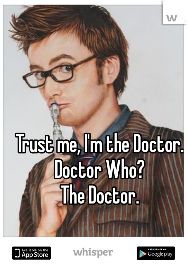 Trust me, I'm the Doctor. Doctor Who? The Doctor.