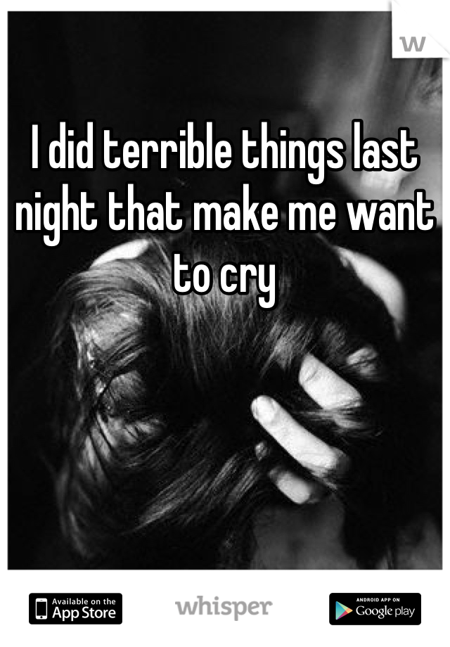 I did terrible things last night that make me want to cry