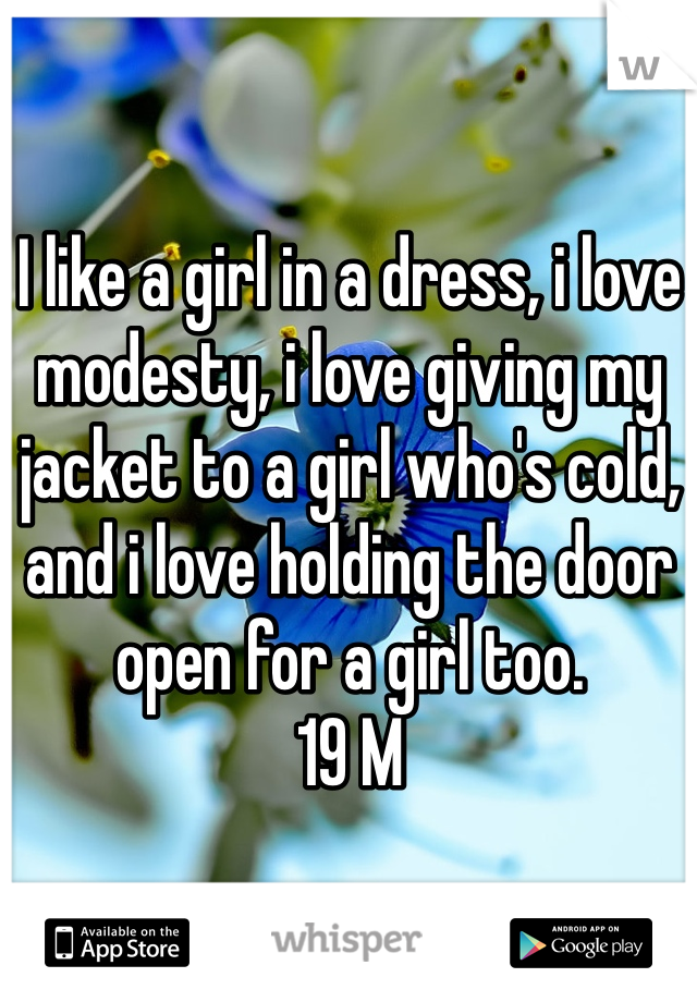 I like a girl in a dress, i love modesty, i love giving my jacket to a girl who's cold, and i love holding the door open for a girl too. 19 M