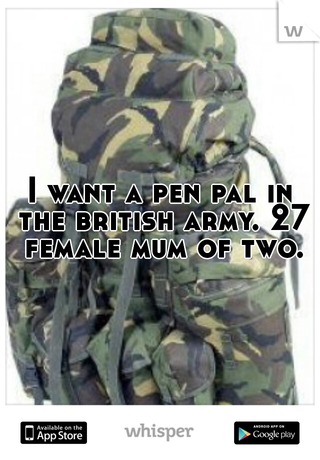 I want a pen pal in the british army. 27 female mum of two.