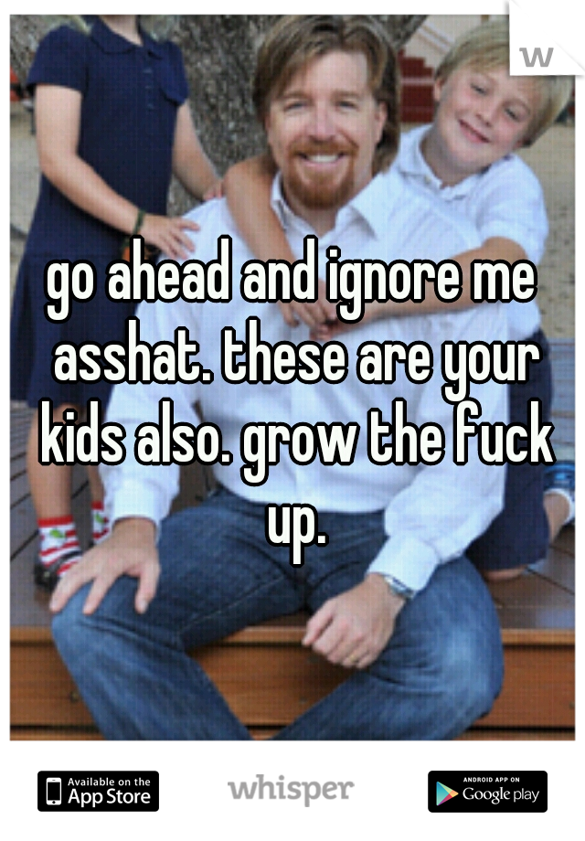 go ahead and ignore me asshat. these are your kids also. grow the fuck up.