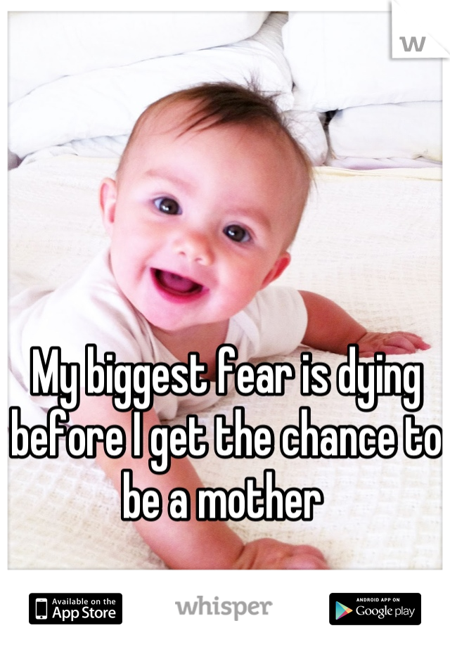 My biggest fear is dying before I get the chance to be a mother