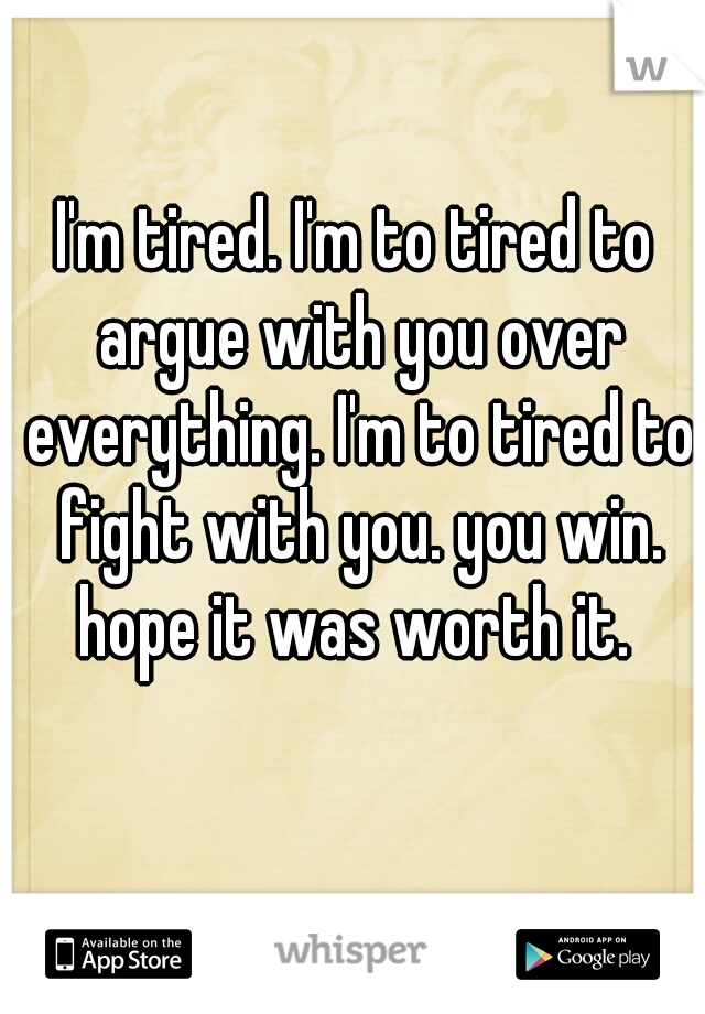 I'm tired. I'm to tired to argue with you over everything. I'm to tired to fight with you. you win. hope it was worth it.