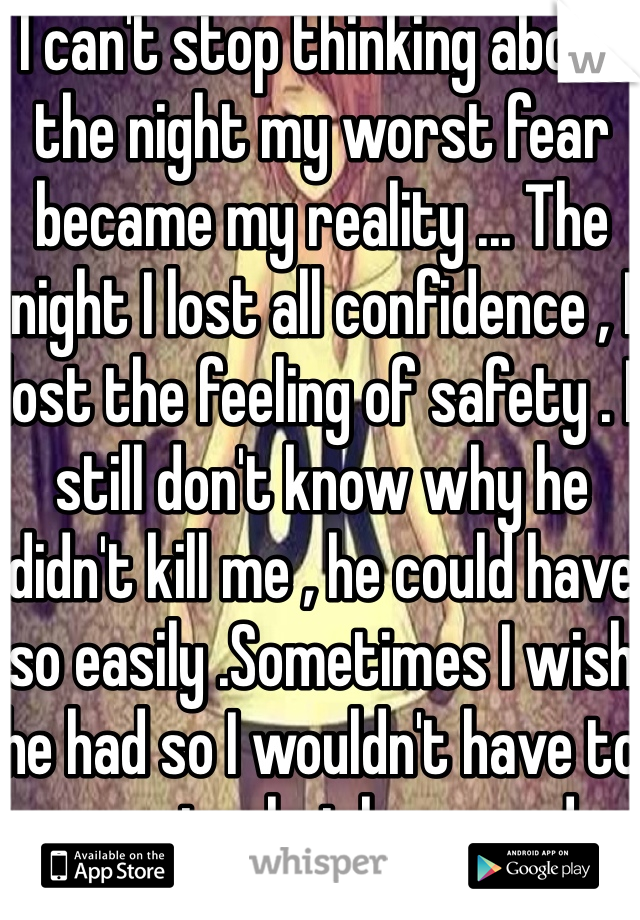 I can't stop thinking about the night my worst fear became my reality ... The night I lost all confidence , I lost the feeling of safety . I still don't know why he didn't kill me , he could have so easily .Sometimes I wish he had so I wouldn't have to accept what happened .