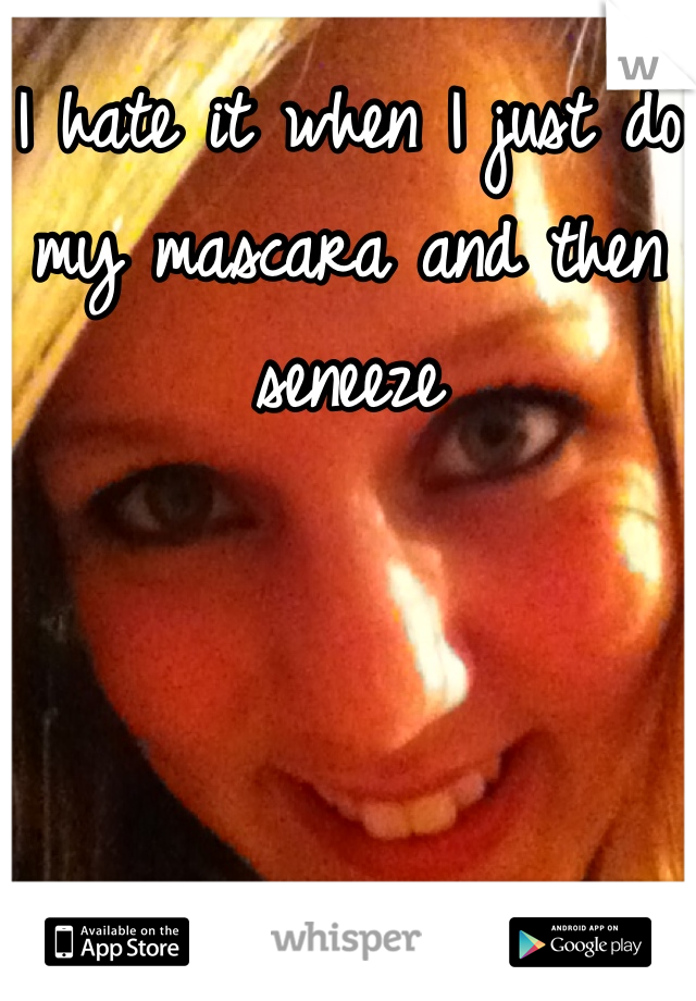 I hate it when I just do my mascara and then seneeze