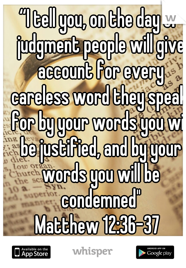 """36""""I tell you, on the day of judgment people will give account for every careless word they speak, 37for by your words you will be justified, and by your words you will be condemn  Matthew 12:36-37"""