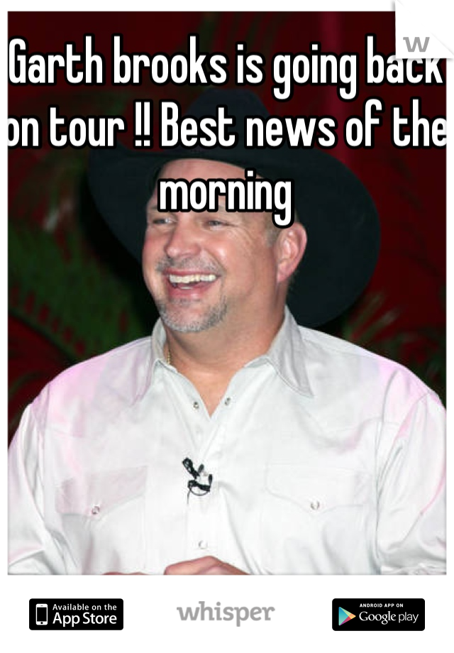 Garth brooks is going back on tour !! Best news of the morning