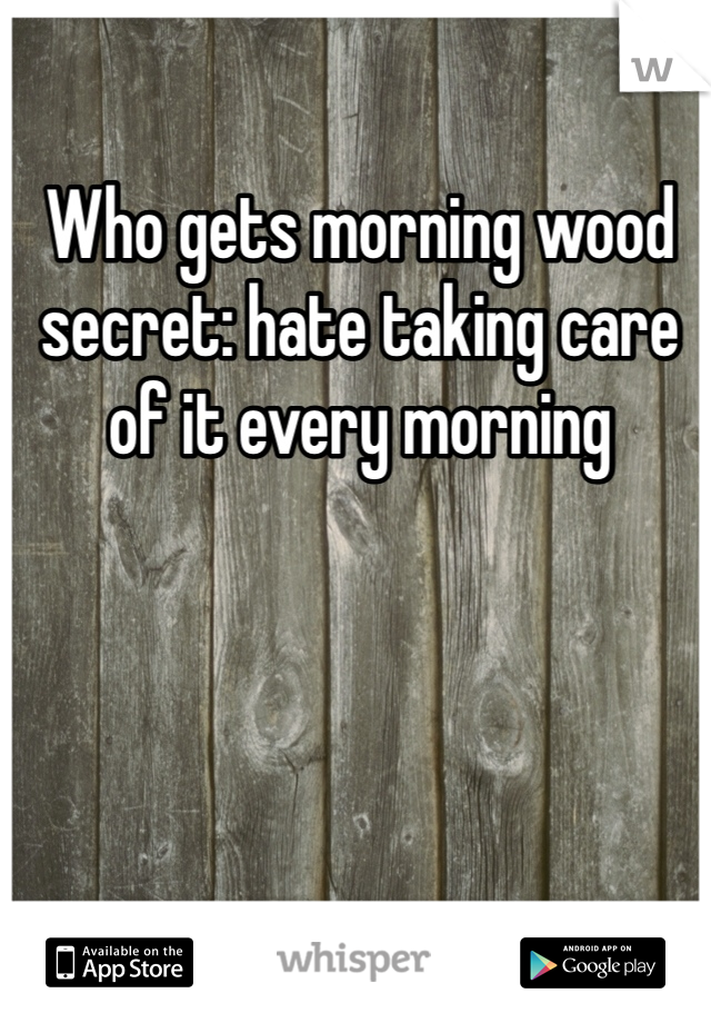 Who gets morning wood secret: hate taking care of it every morning