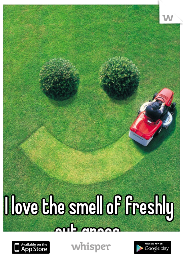 I love the smell of freshly cut grass.