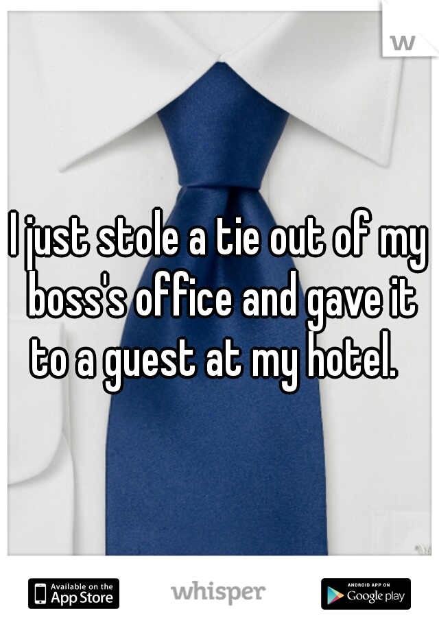 I just stole a tie out of my boss's office and gave it to a guest at my hotel.
