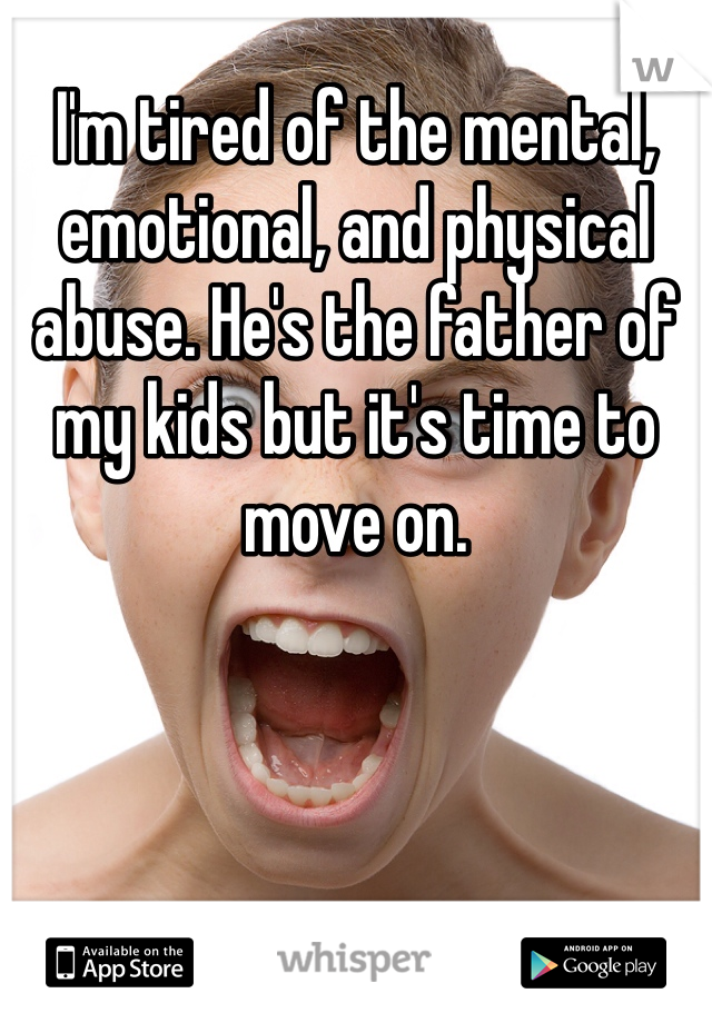 I'm tired of the mental, emotional, and physical abuse. He's the father of my kids but it's time to move on.