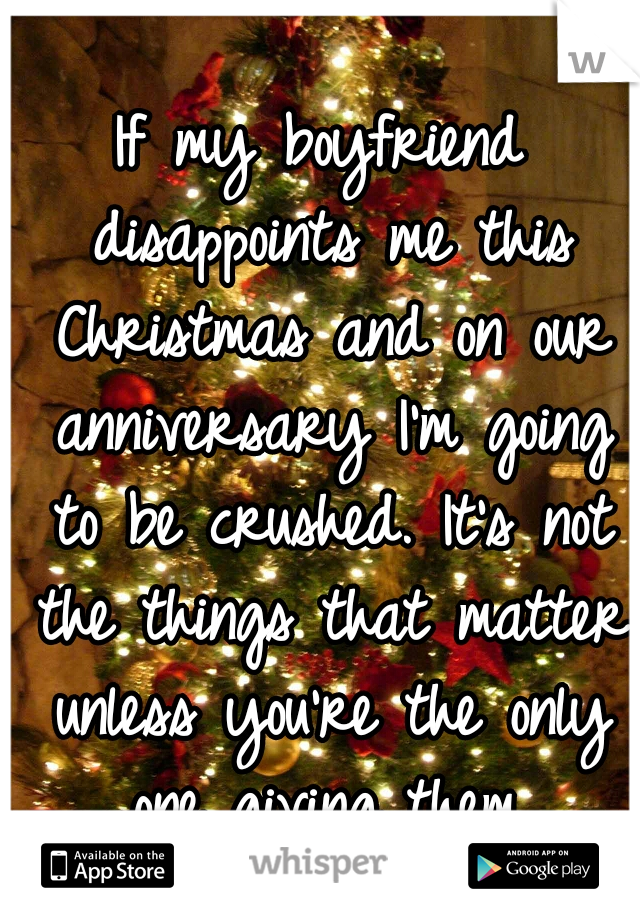 If my boyfriend disappoints me this Christmas and on our anniversary I'm going to be crushed. It's not the things that matter unless you're the only one giving them.