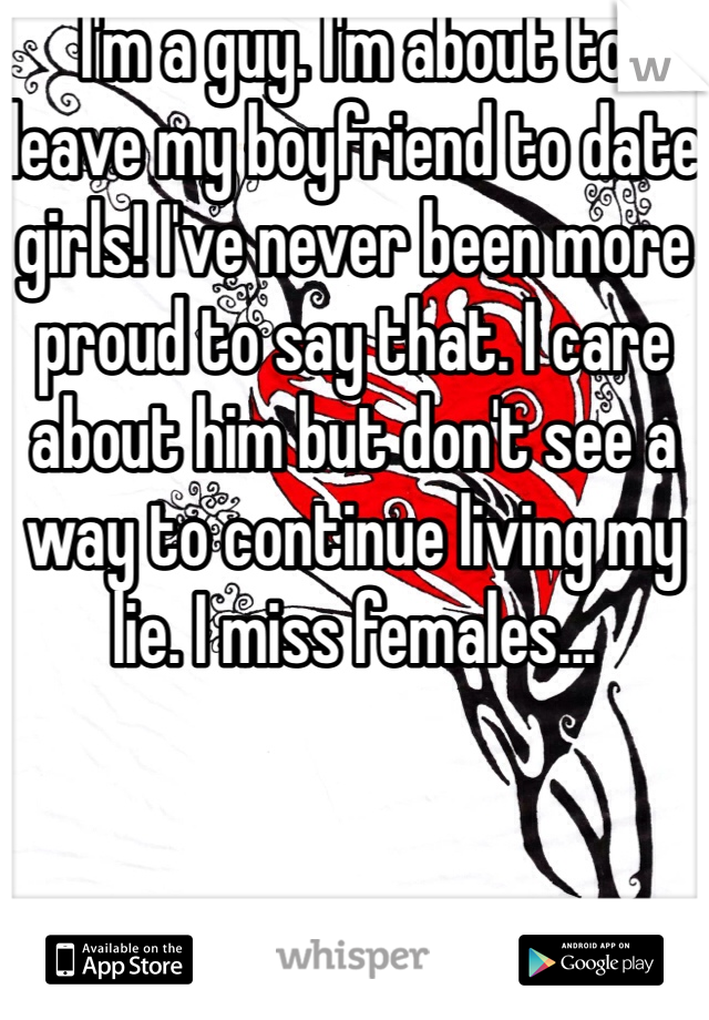 I'm a guy. I'm about to leave my boyfriend to date girls! I've never been more proud to say that. I care about him but don't see a way to continue living my lie. I miss females...