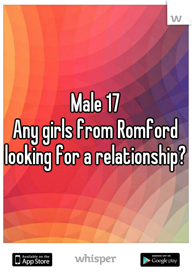 Male 17 Any girls from Romford looking for a relationship?