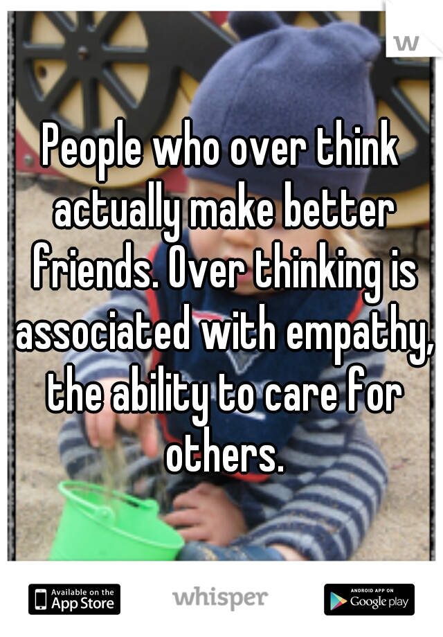 People who over think actually make better friends. Over thinking is associated with empathy, the ability to care for others.