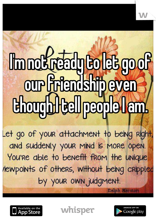 I'm not ready to let go of our friendship even though I tell people I am.