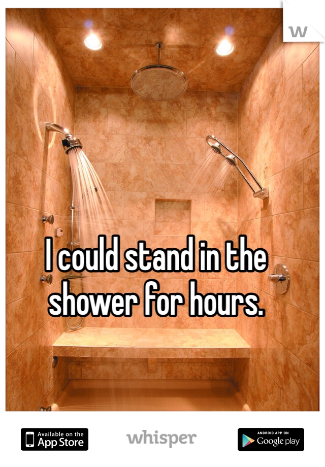 I could stand in the shower for hours.