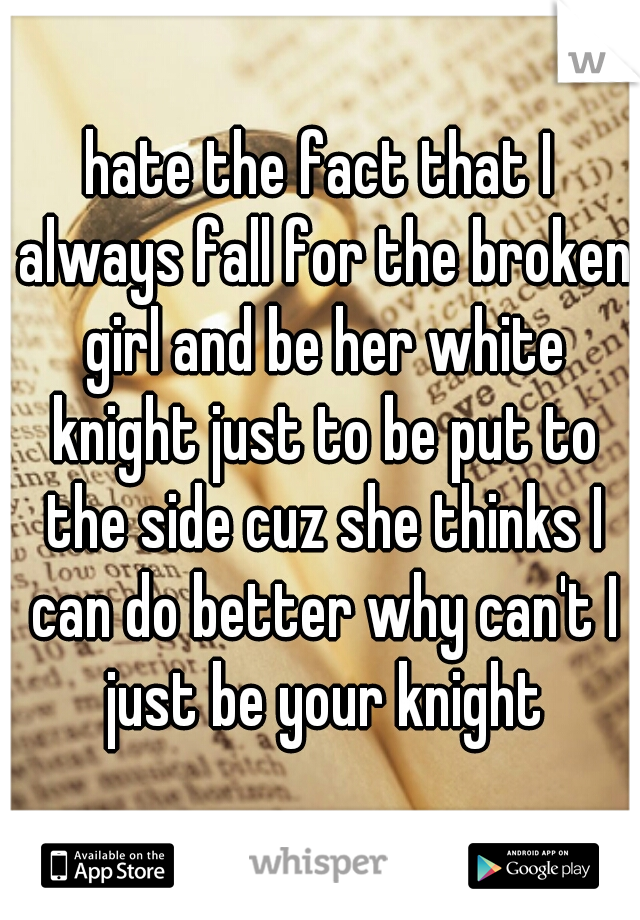 hate the fact that I always fall for the broken girl and be her white knight just to be put to the side cuz she thinks I can do better why can't I just be your knight