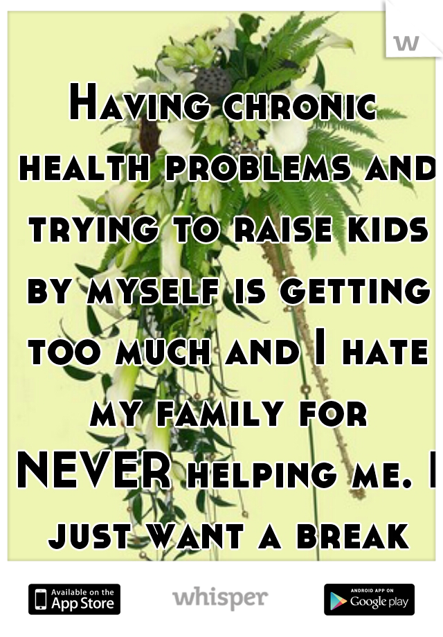 Having chronic health problems and trying to raise kids by myself is getting too much and I hate my family for NEVER helping me. I just want a break sometimes.  I fall to pieces when they're in bed.