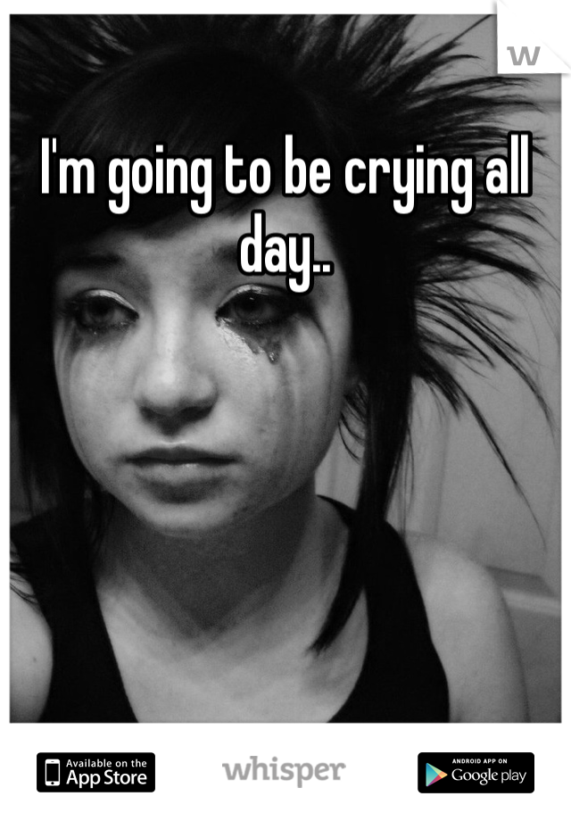 I'm going to be crying all day..