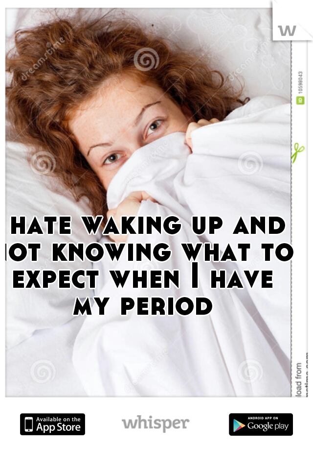 I hate waking up and not knowing what to expect when I have my period