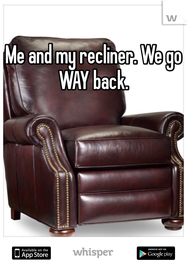 Me and my recliner. We go WAY back.