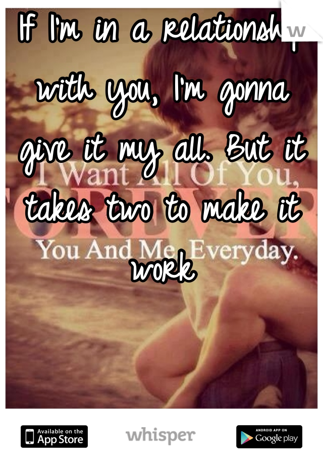 If I'm in a relationship with you, I'm gonna give it my all. But it  takes two to make it work