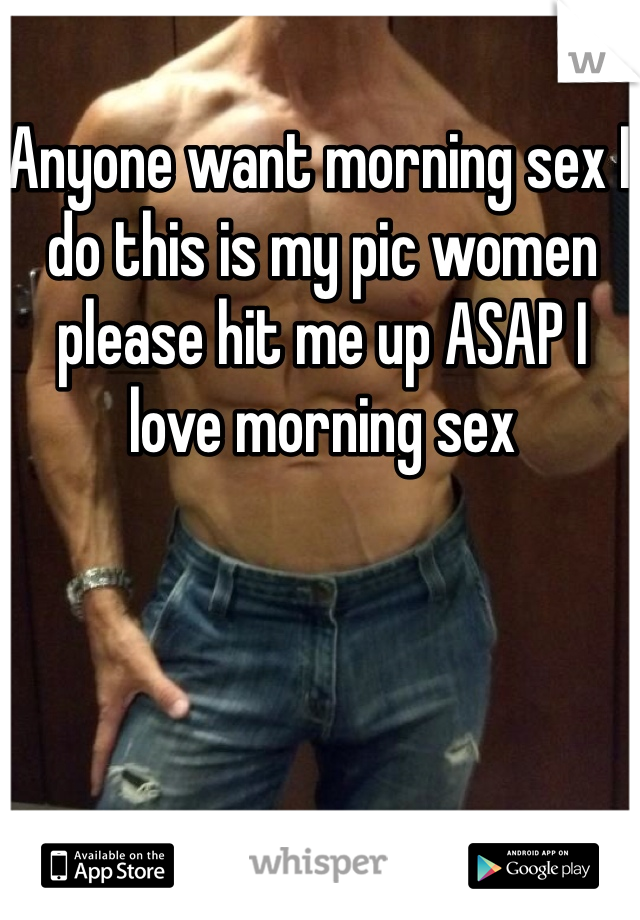 Anyone want morning sex I do this is my pic women please hit me up ASAP I love morning sex