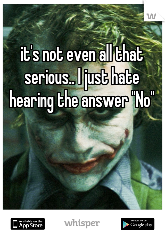 """it's not even all that serious.. I just hate hearing the answer """"No"""""""