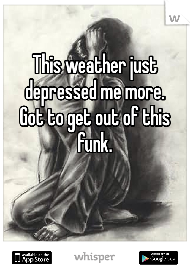This weather just depressed me more.  Got to get out of this funk.
