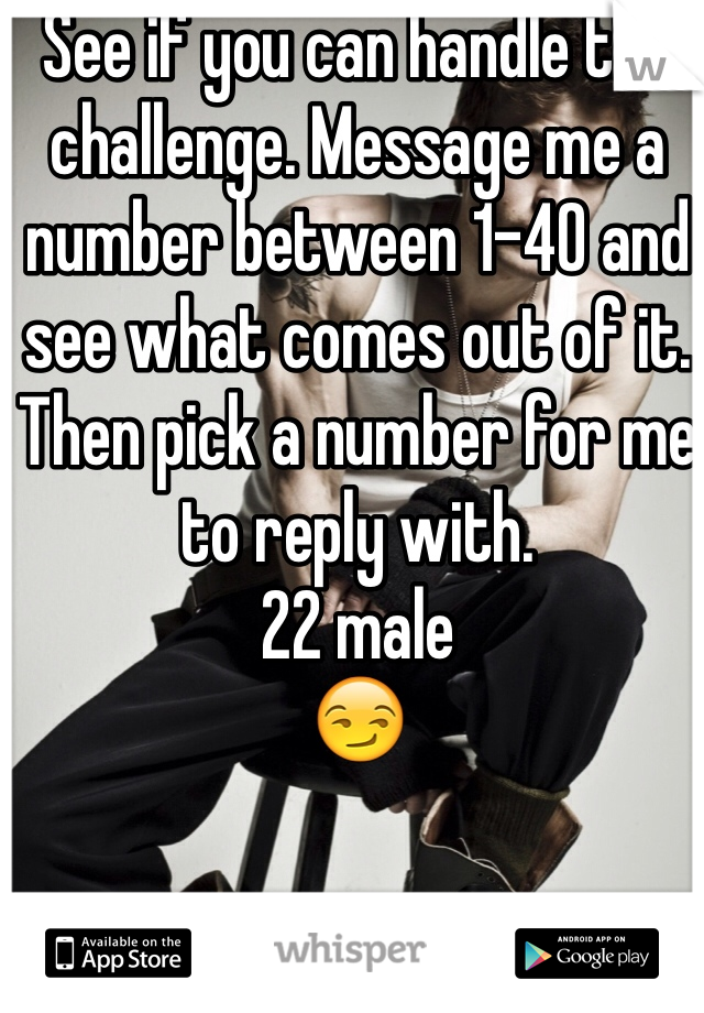 See if you can handle the challenge. Message me a number between 1-40 and see what comes out of it. Then pick a number for me to reply with.  22 male  😏